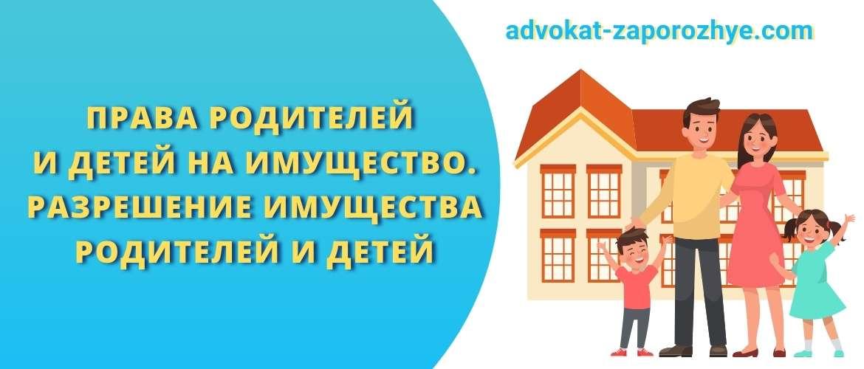 Права родителей и детей на имущество. Разрешение имущества родителей и детей