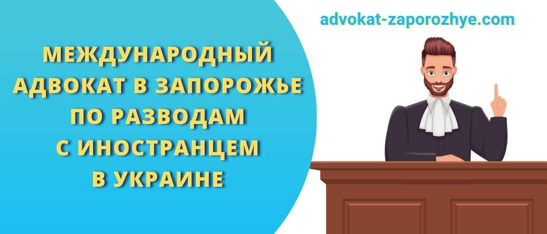 Международный адвокат в Запорожье по разводам с иностранцем в Украине