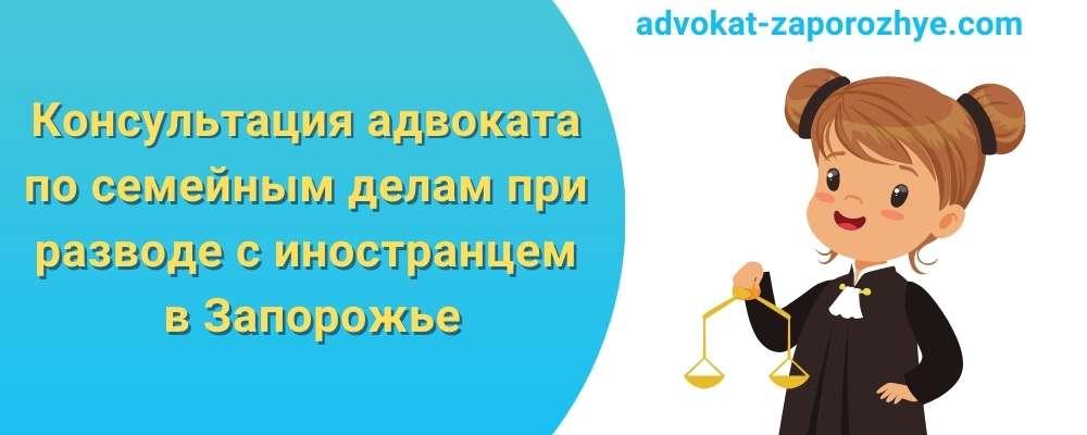 Консультация адвоката по семейным делам при разводе с иностранцем в Запорожье
